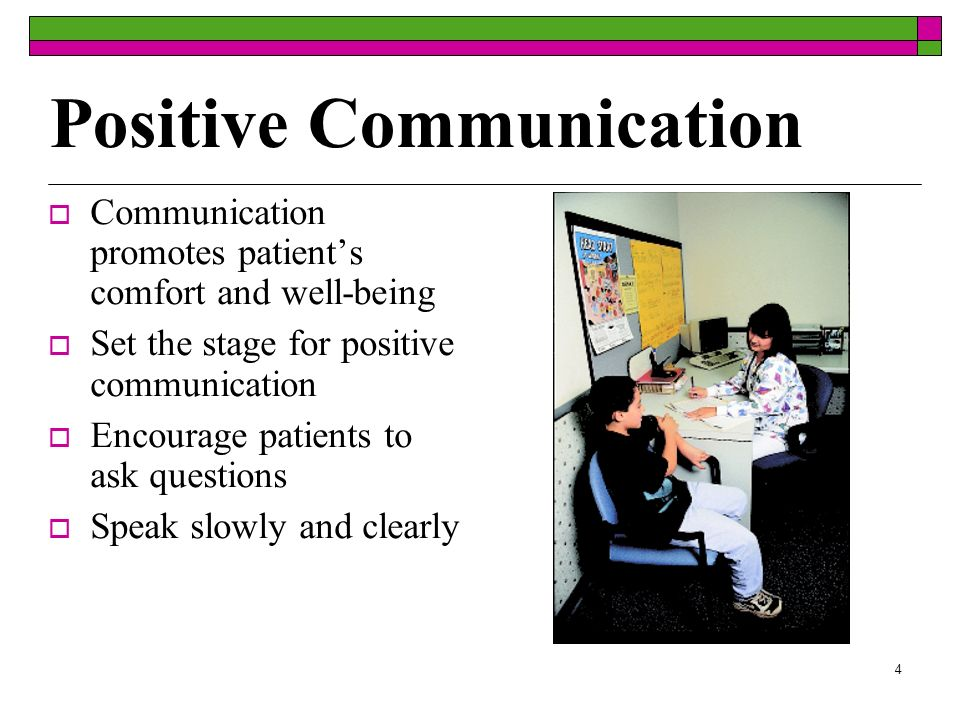 4 Positive Communication Communication promotes patients comfort and well-being Set the stage for positive communication Encourage patients to ask que