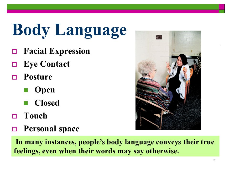 6 Body Language Facial Expression Eye Contact Posture Open Closed Touch Personal space In many instances, peoples body language conveys their true fee