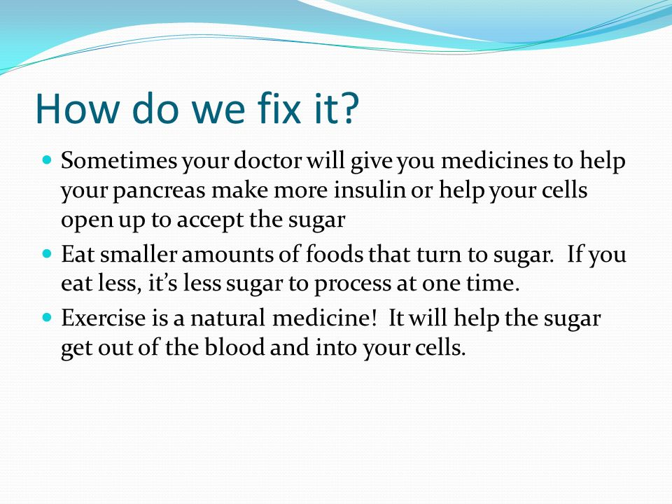 How do we fix it? Sometimes your doctor will give you medicines to help your pancreas make more insulin or help your cells open up to accept the sugar