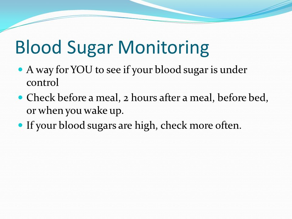 Blood Sugar Monitoring A way for YOU to see if your blood sugar is under control Check before a meal, 2 hours after a meal, before bed, or when you wa