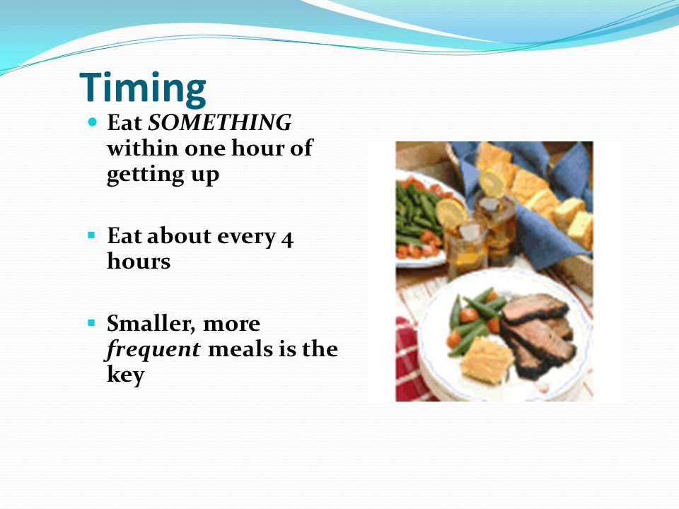 Timing Eat SOMETHING within one hour of getting up Eat about every 4 hours Smaller, more frequent meals is the key