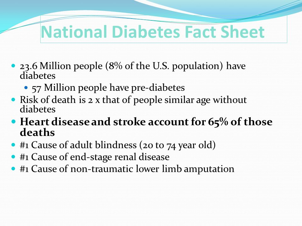 National Diabetes Fact Sheet 23.6 Million people (8% of the U.S. population) have diabetes 57 Million people have pre-diabetes Risk of death is 2 x th