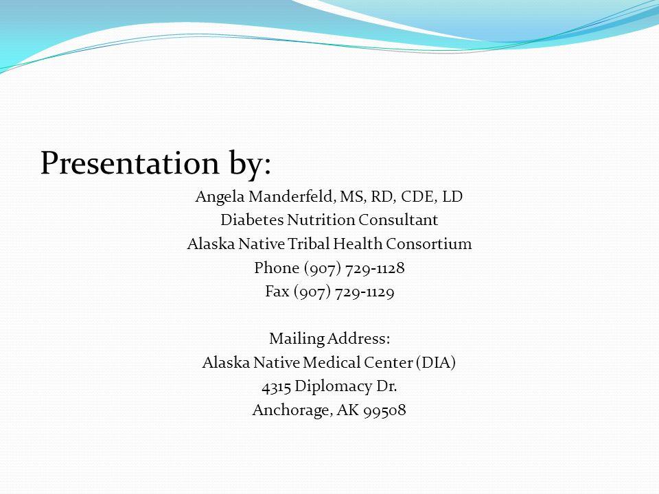 Presentation by: Angela Manderfeld, MS, RD, CDE, LD Diabetes Nutrition Consultant Alaska Native Tribal Health Consortium Phone (907) 729-1128 Fax (907) 729-1129 Mailing Address: Alaska Native Medical Center (DIA) 4315 Diplomacy Dr.