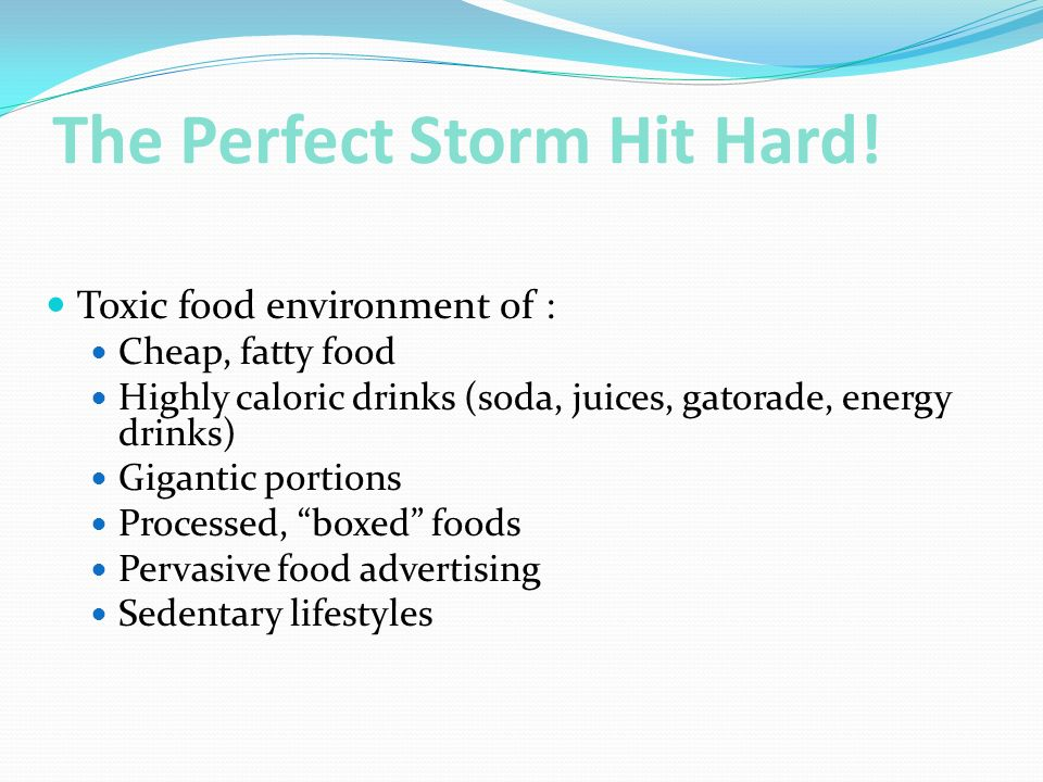 The Perfect Storm Hit Hard! Toxic food environment of : Cheap, fatty food Highly caloric drinks (soda, juices, gatorade, energy drinks) Gigantic porti