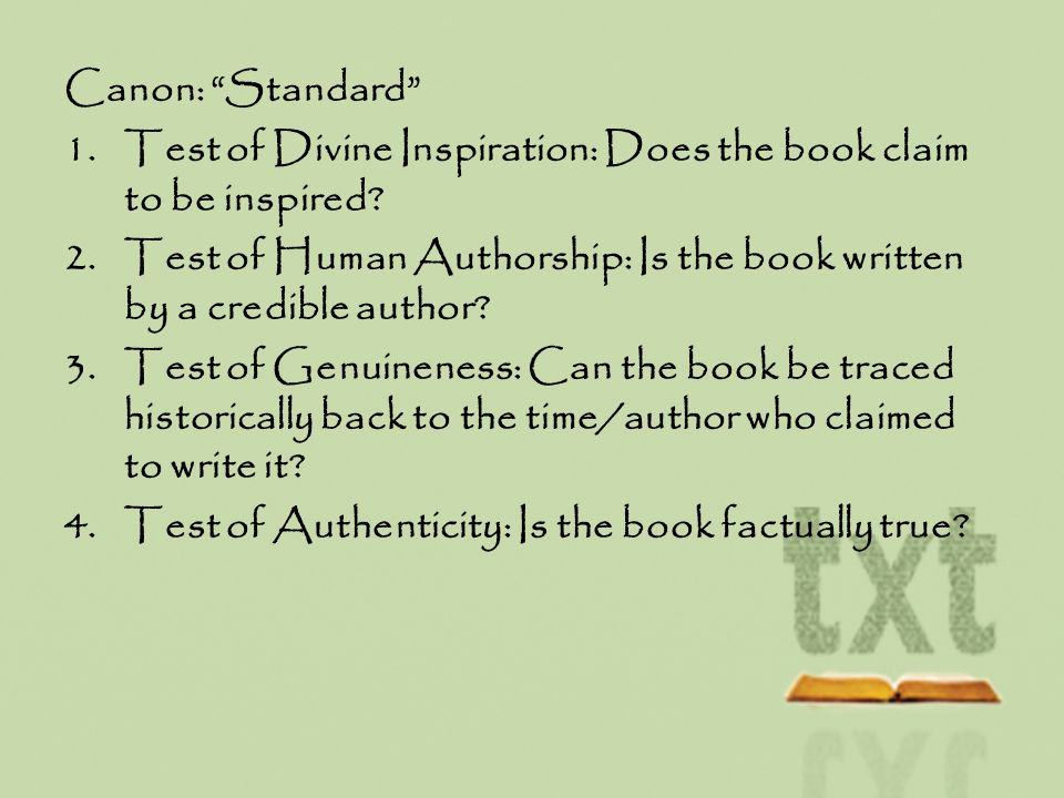 Canon: Standard 1.Test of Divine Inspiration: Does the book claim to be inspired? 2.Test of Human Authorship: Is the book written by a credible author