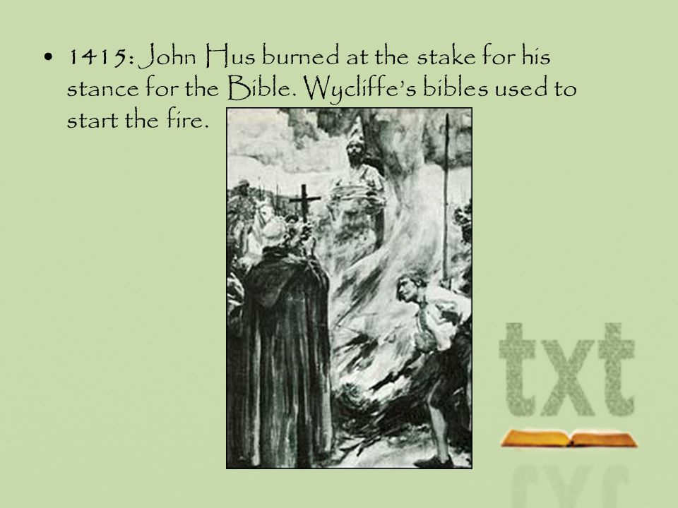 1415: John Hus burned at the stake for his stance for the Bible. Wycliffes bibles used to start the fire.