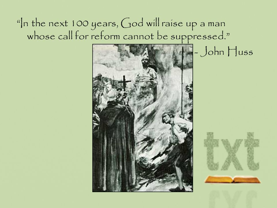 In the next 100 years, God will raise up a man whose call for reform cannot be suppressed. - John Huss