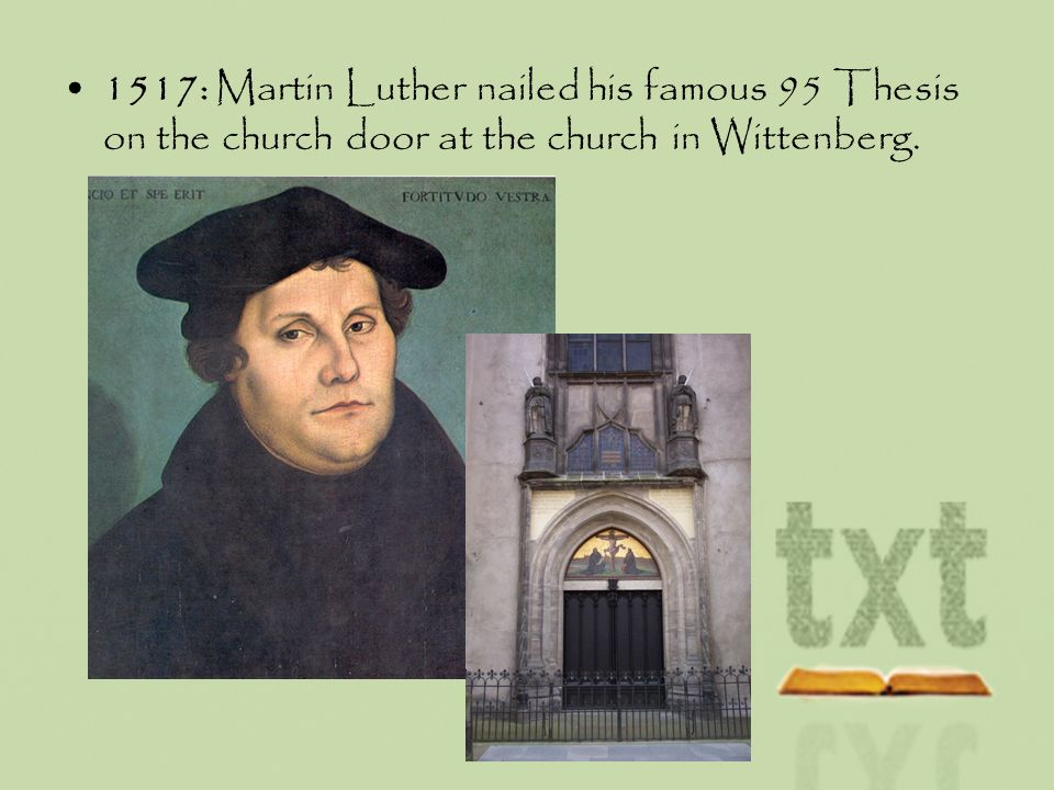 1517: Martin Luther nailed his famous 95 Thesis on the church door at the church in Wittenberg.