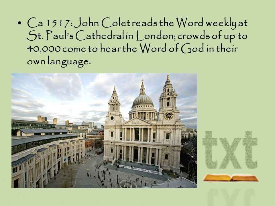 Ca 1517: John Colet reads the Word weekly at St. Pauls Cathedral in London; crowds of up to 40,000 come to hear the Word of God in their own language.