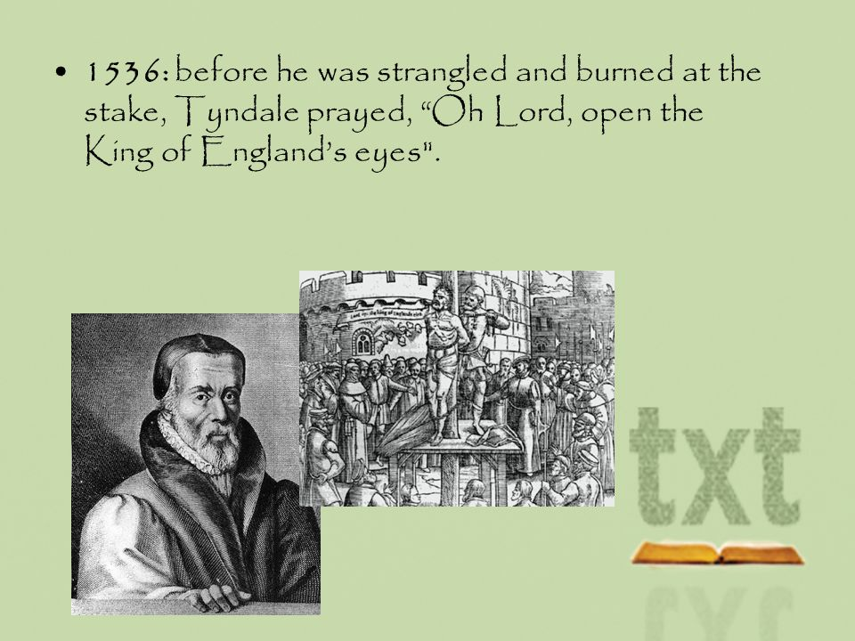 1536: before he was strangled and burned at the stake, Tyndale prayed, Oh Lord, open the King of Englands eyes