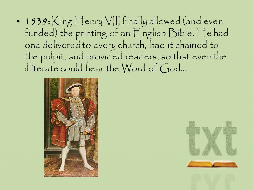 1539: King Henry VIII finally allowed (and even funded) the printing of an English Bible. He had one delivered to every church, had it chained to the