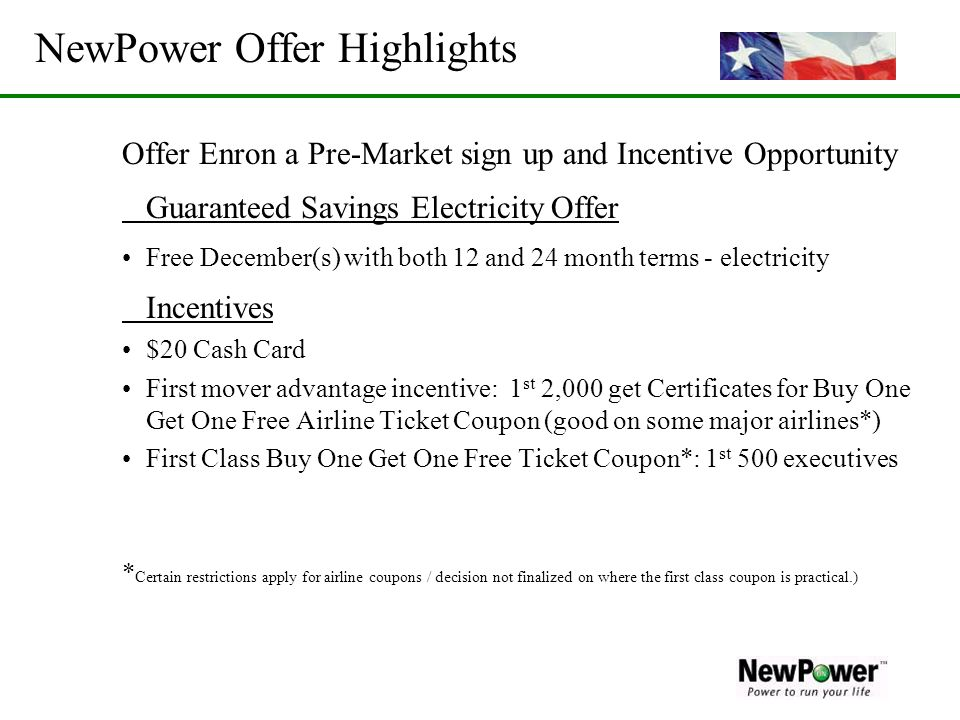 NewPower Offer Highlights Offer Enron a Pre-Market sign up and Incentive Opportunity Guaranteed Savings Electricity Offer Free December(s) with both 1
