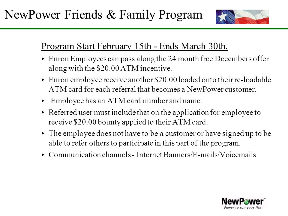 NewPower Friends & Family Program Program Start February 15th - Ends March 30th. Enron Employees can pass along the 24 month free Decembers offer alon
