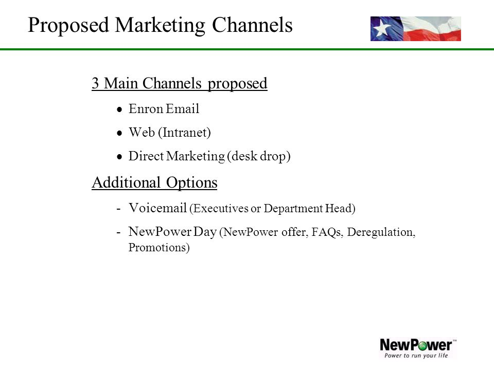 Proposed Marketing Channels 3 Main Channels proposed Enron Email Web (Intranet) Direct Marketing (desk drop) Additional Options -Voicemail (Executives or Department Head) -NewPower Day (NewPower offer, FAQs, Deregulation, Promotions)