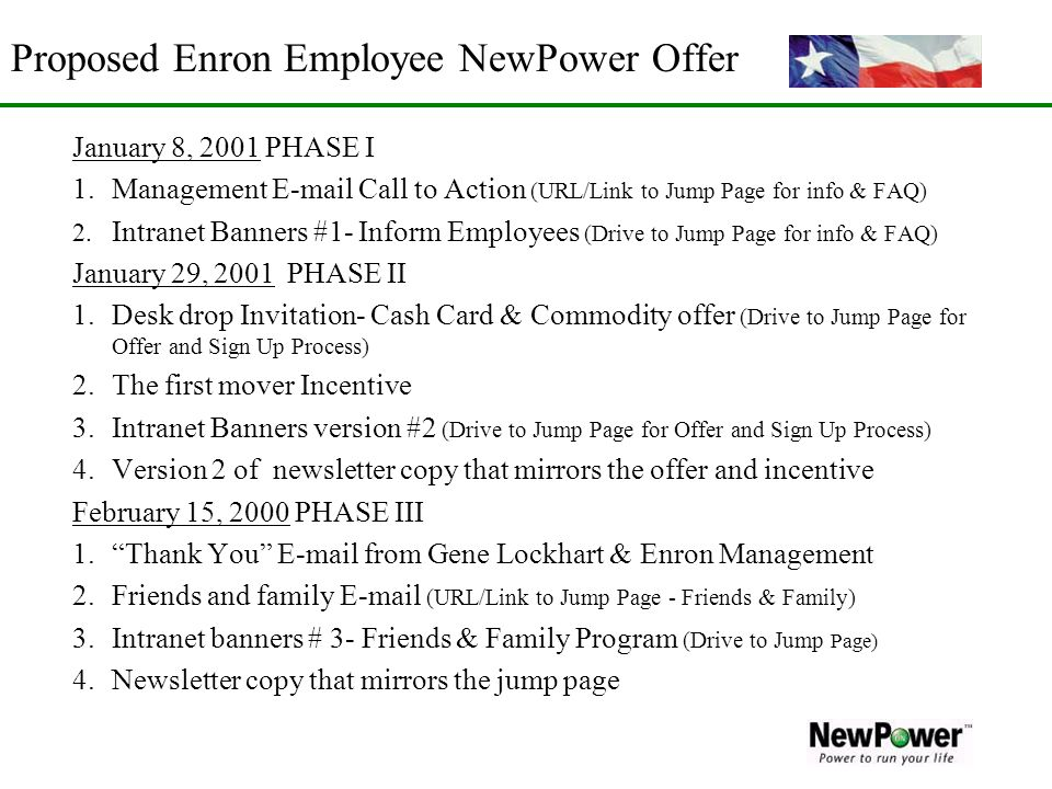 Proposed Enron Employee NewPower Offer January 8, 2001 PHASE I 1.Management E-mail Call to Action (URL/Link to Jump Page for info & FAQ) 2. Intranet B