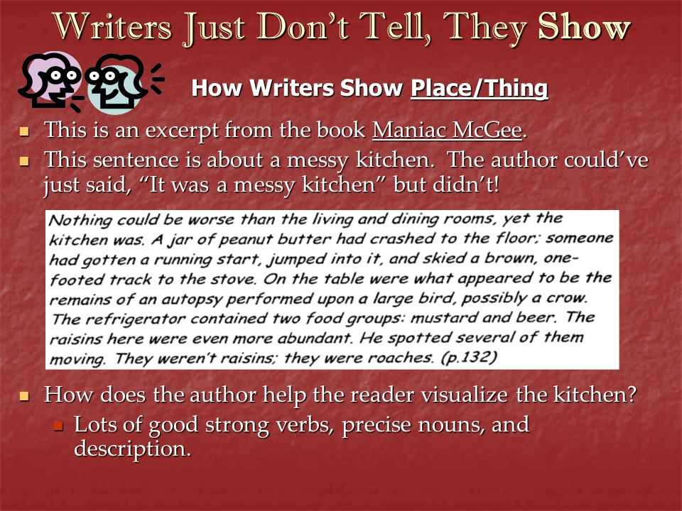 Writers Just Dont Tell, They Show How Writers Show Place/Thing This is an excerpt from the book Maniac McGee. This is an excerpt from the book Maniac