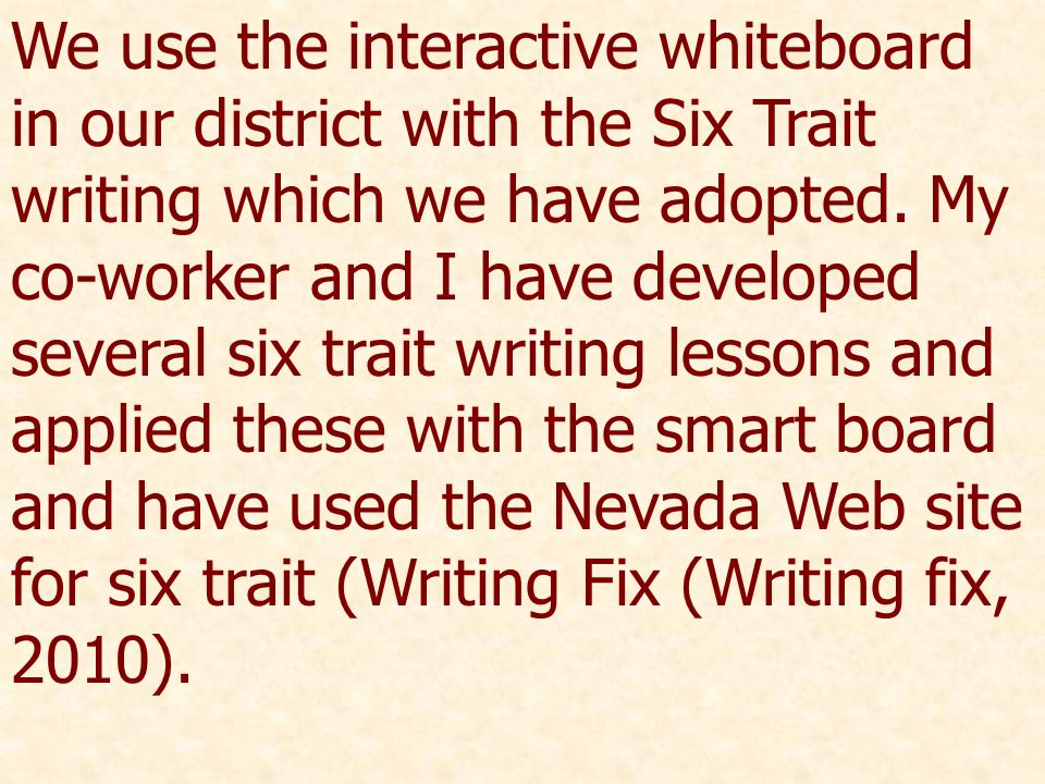 We use the interactive whiteboard in our district with the Six Trait writing which we have adopted. My co-worker and I have developed several six trai