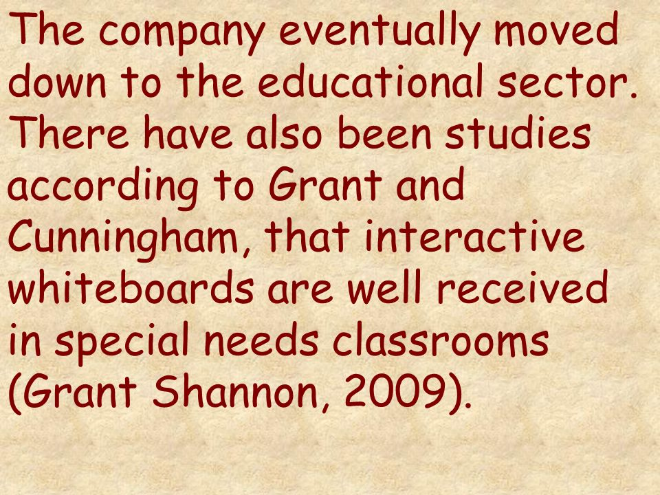 The company eventually moved down to the educational sector. There have also been studies according to Grant and Cunningham, that interactive whiteboa