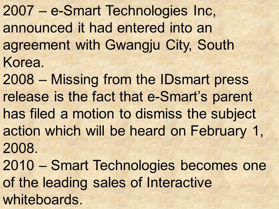 2007 – e-Smart Technologies Inc, announced it had entered into an agreement with Gwangju City, South Korea. 2008 – Missing from the IDsmart press rele