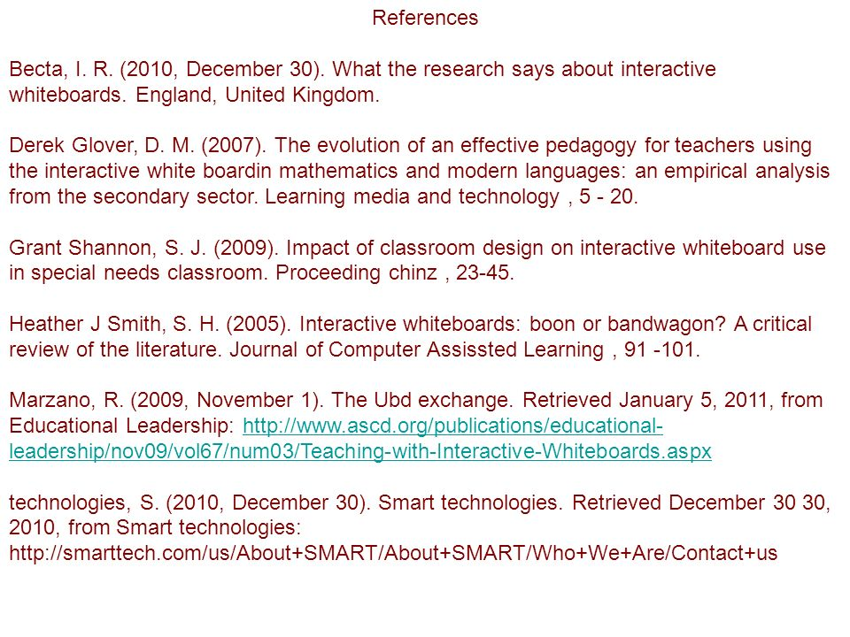 References Becta, I. R. (2010, December 30). What the research says about interactive whiteboards. England, United Kingdom. Derek Glover, D. M. (2007)