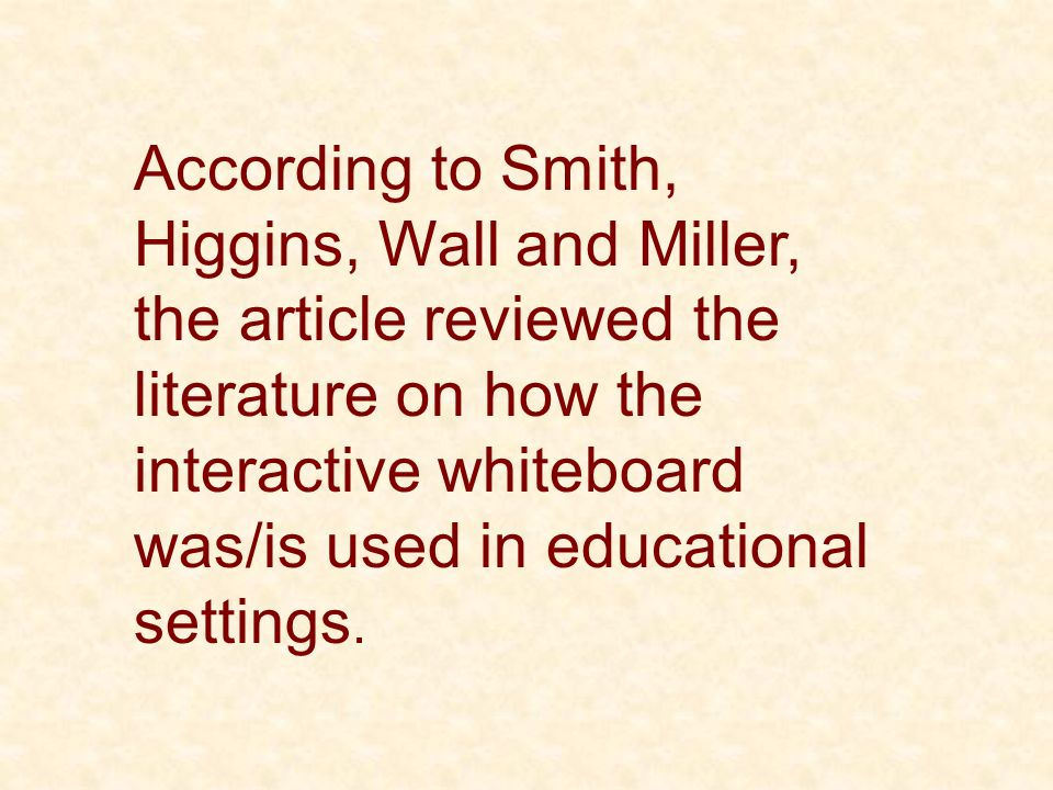 According to Smith, Higgins, Wall and Miller, the article reviewed the literature on how the interactive whiteboard was/is used in educational setting