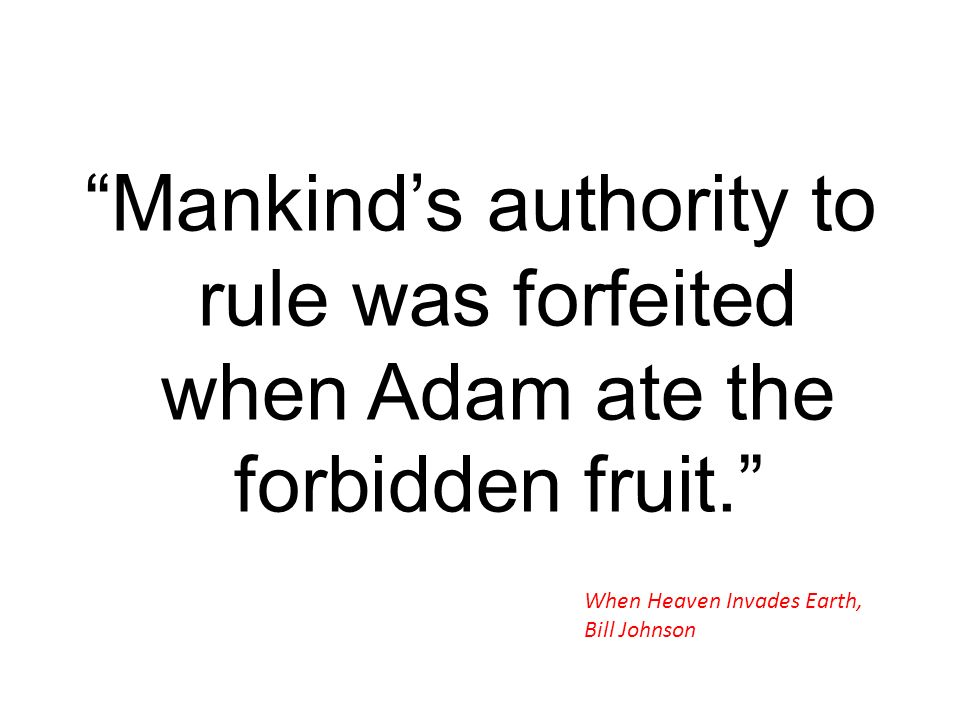 Mankinds authority to rule was forfeited when Adam ate the forbidden fruit. When Heaven Invades Earth, Bill Johnson