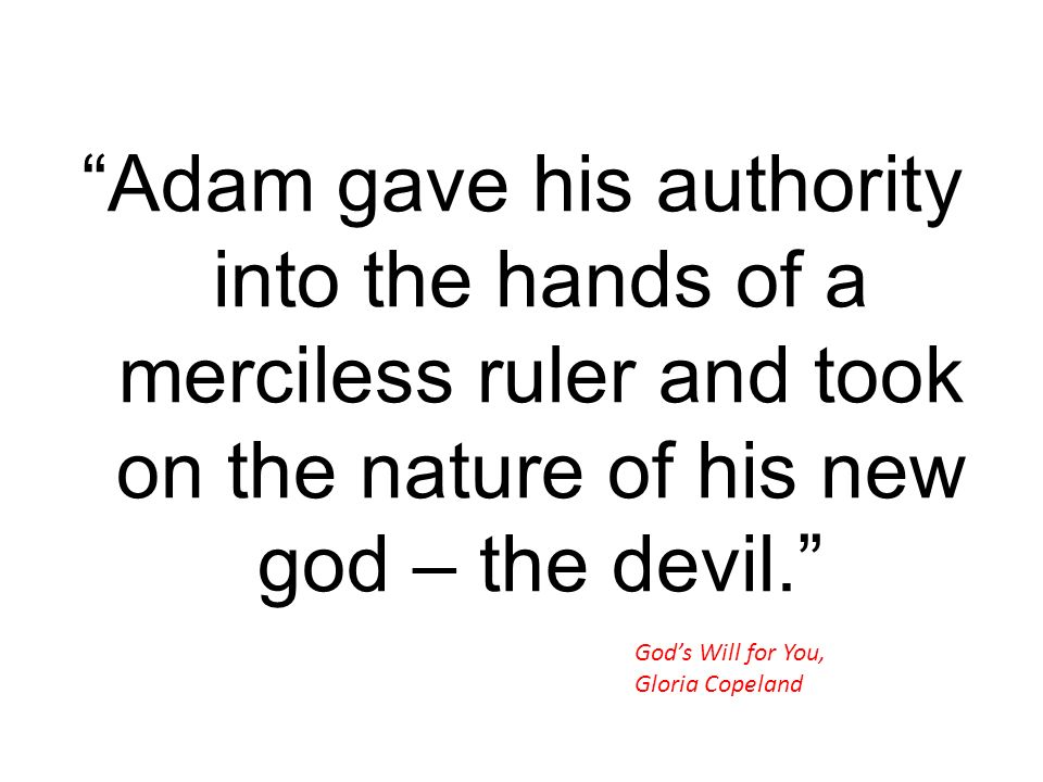 Adam gave his authority into the hands of a merciless ruler and took on the nature of his new god – the devil. Gods Will for You, Gloria Copeland