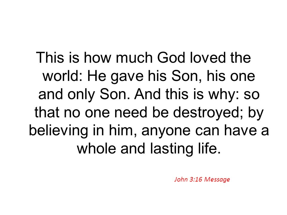This is how much God loved the world: He gave his Son, his one and only Son. And this is why: so that no one need be destroyed; by believing in him, a