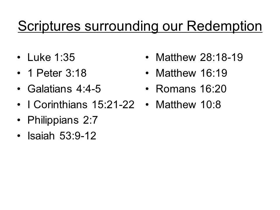 Scriptures surrounding our Redemption Luke 1:35 1 Peter 3:18 Galatians 4:4-5 I Corinthians 15:21-22 Philippians 2:7 Isaiah 53:9-12 Matthew 28:18-19 Ma