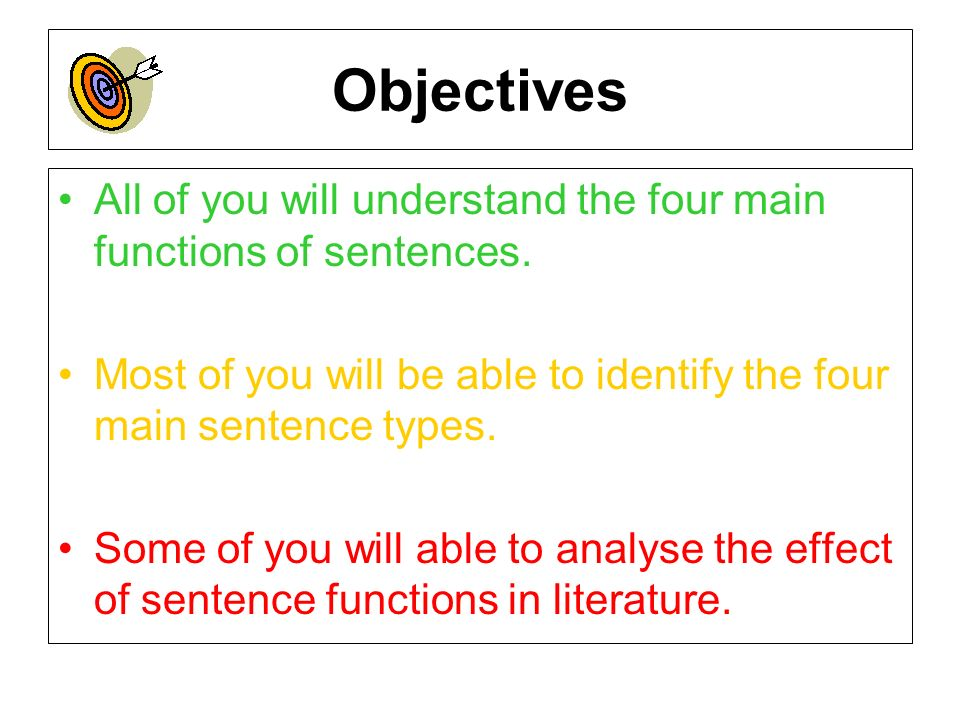 Objectives All of you will understand the four main functions of sentences. Most of you will be able to identify the four main sentence types. Some of