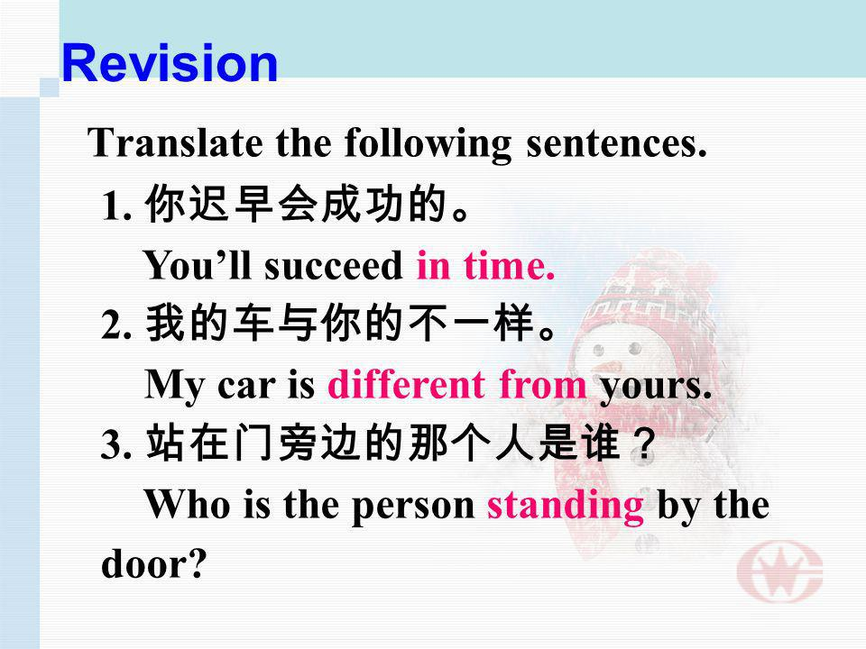 Revision Translate the following sentences. 1. Youll succeed in time. 2. My car is different from yours. 3. Who is the person standing by the door?