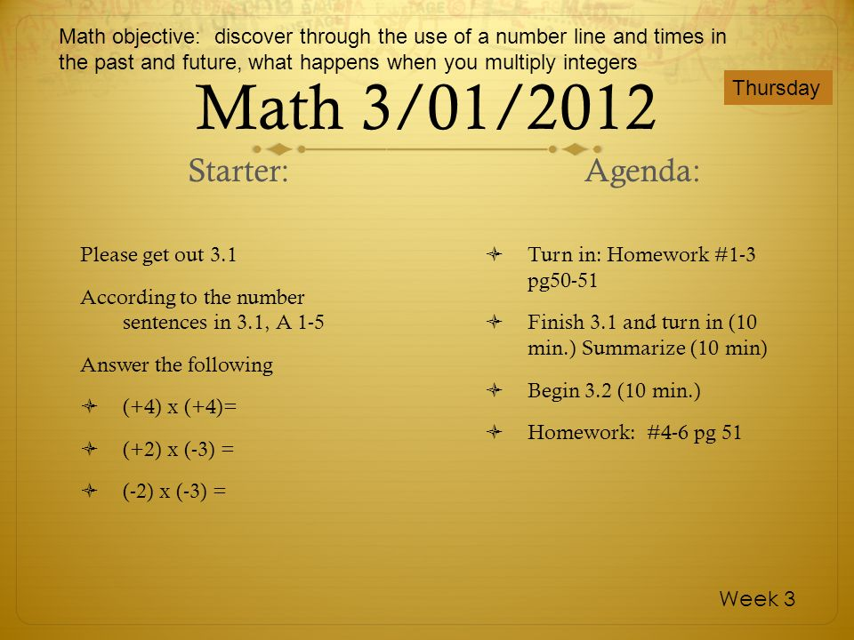 Math 3/01/2012 Please get out 3.1 According to the number sentences in 3.1, A 1-5 Answer the following (+4) x (+4)= (+2) x (-3) = (-2) x (-3) = Turn i