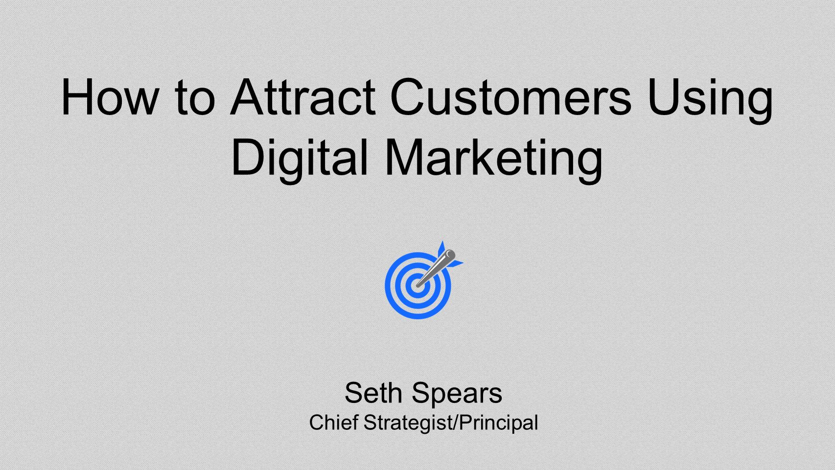 How to Attract Customers Using Digital Marketing Seth Spears Chief Strategist/Principal