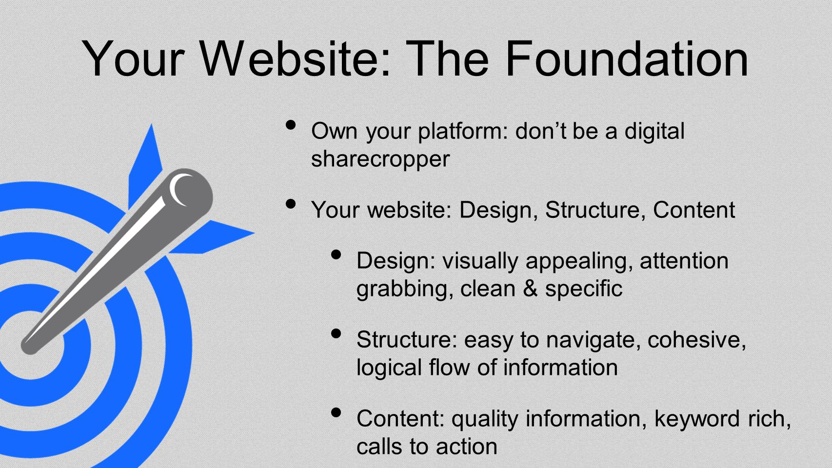 Your Website: The Foundation Own your platform: dont be a digital sharecropper Your website: Design, Structure, Content Design: visually appealing, attention grabbing, clean & specific Structure: easy to navigate, cohesive, logical flow of information Content: quality information, keyword rich, calls to action