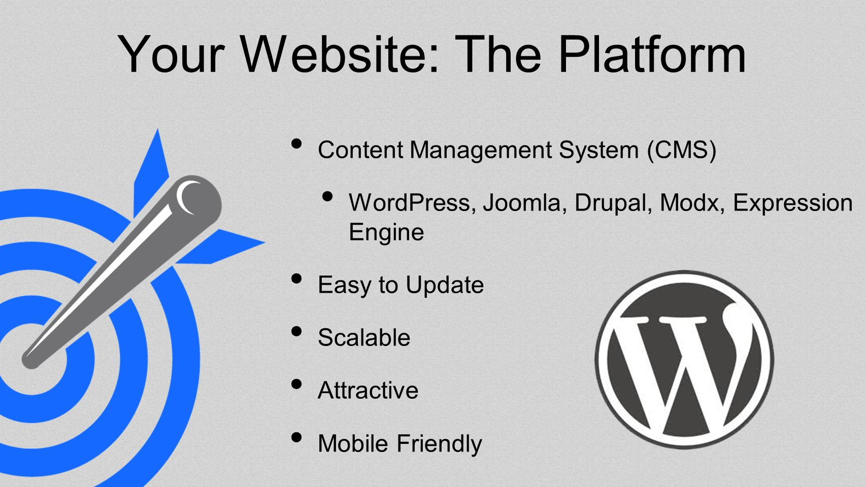 Your Website: The Platform Content Management System (CMS) WordPress, Joomla, Drupal, Modx, Expression Engine Easy to Update Scalable Attractive Mobile Friendly