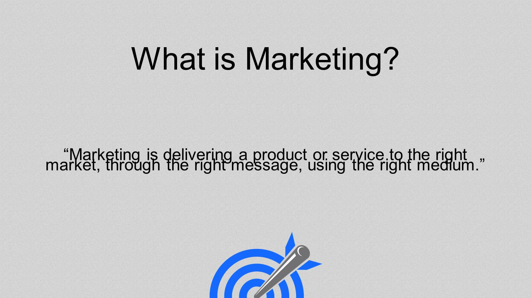 Marketing is delivering a product or service to the right market, through the right message, using the right medium.