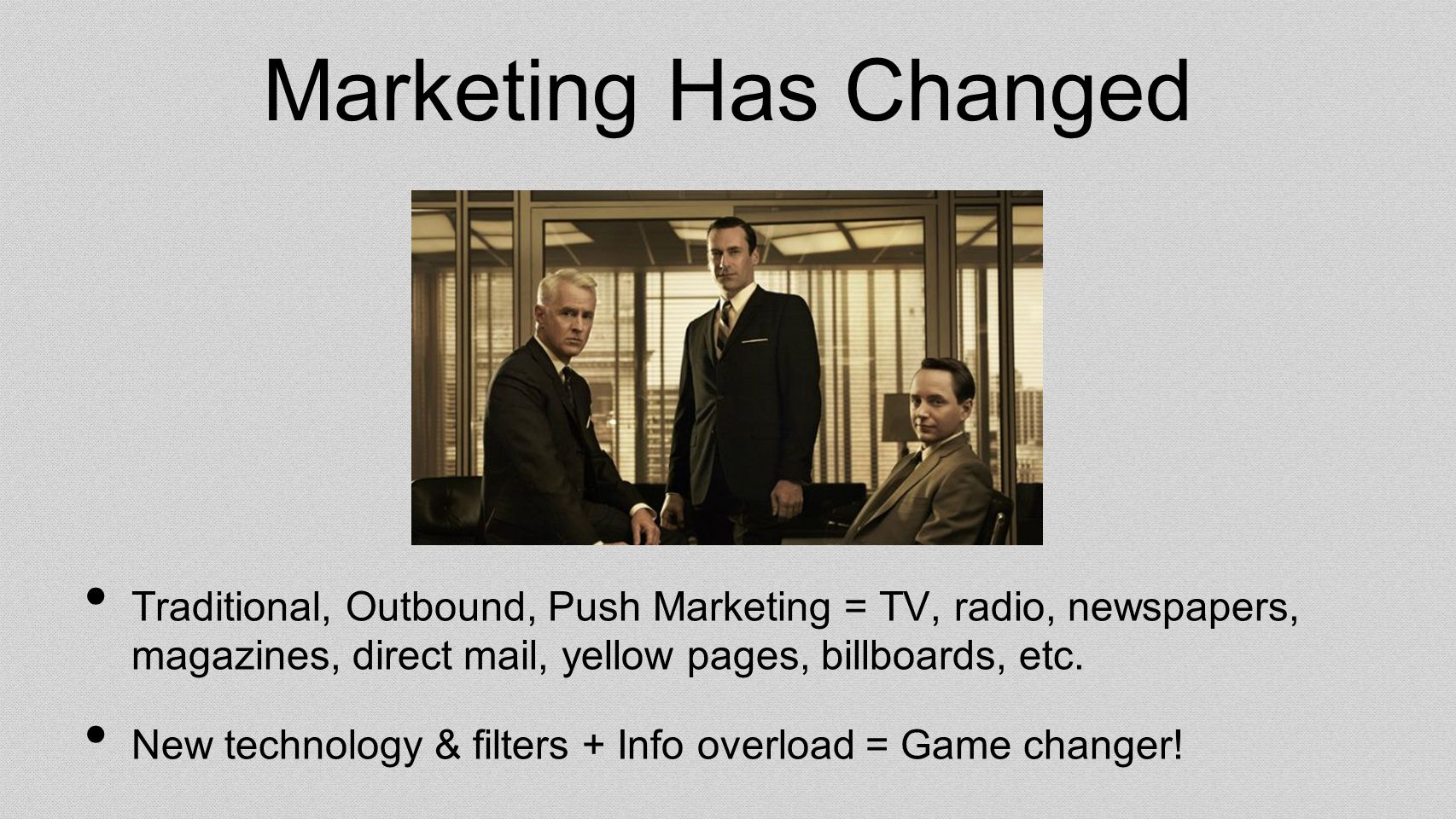Marketing Has Changed Traditional, Outbound, Push Marketing = TV, radio, newspapers, magazines, direct mail, yellow pages, billboards, etc.