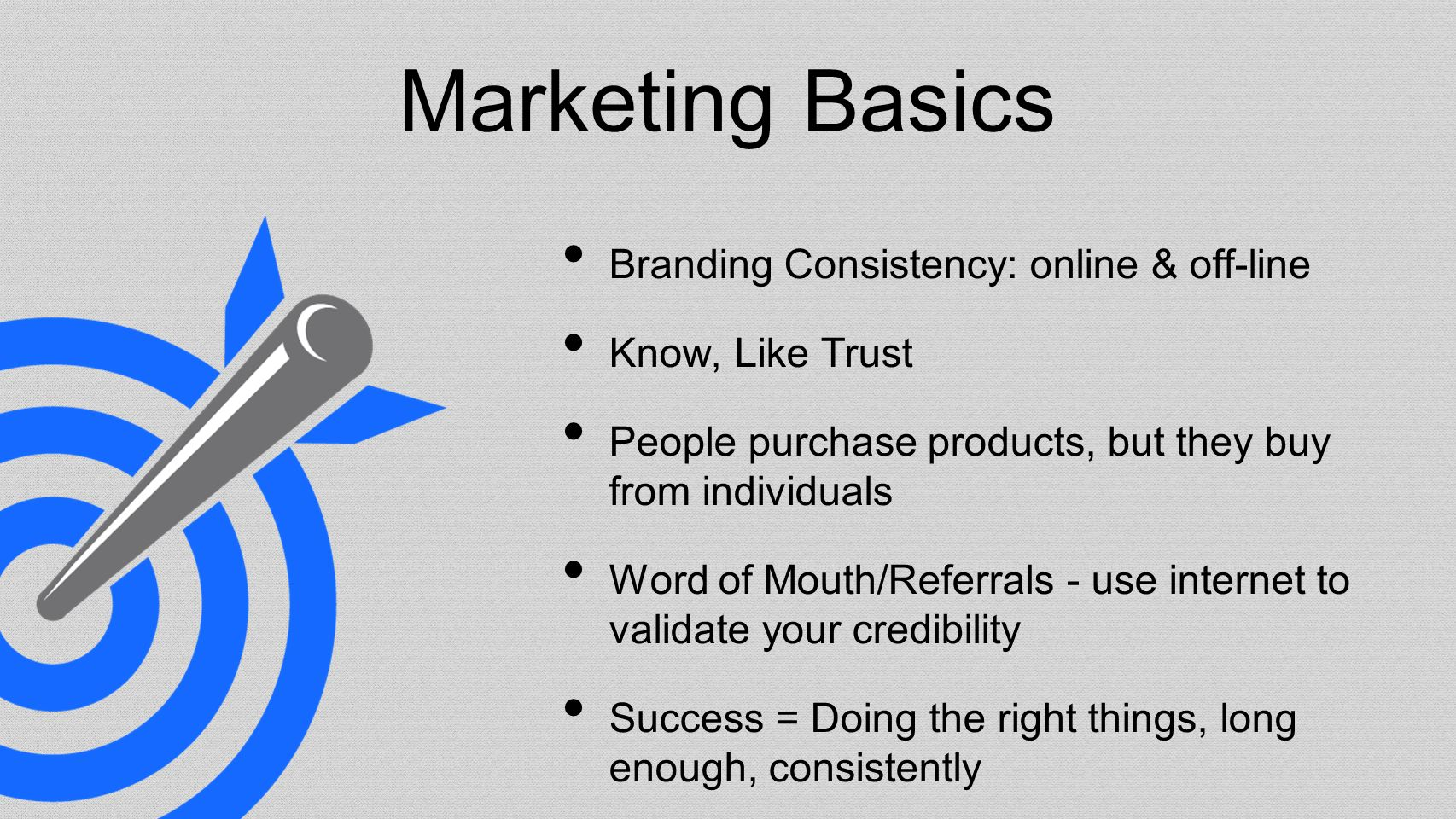 Marketing Basics Branding Consistency: online & off-line Know, Like Trust People purchase products, but they buy from individuals Word of Mouth/Referrals - use internet to validate your credibility Success = Doing the right things, long enough, consistently