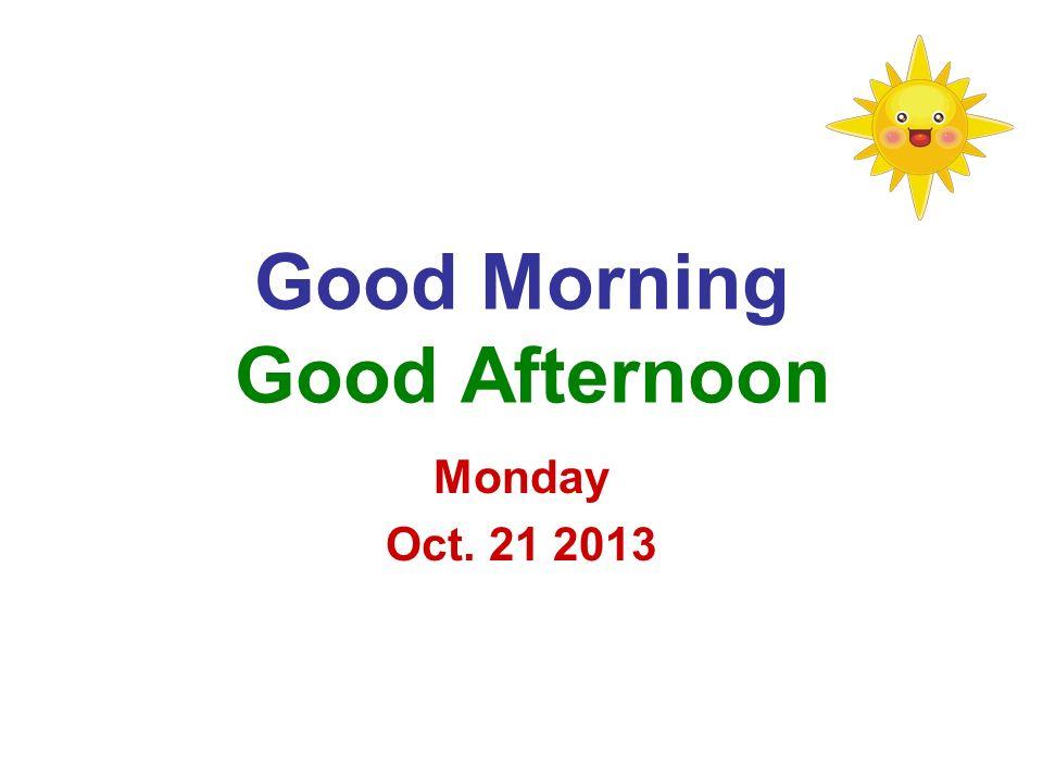 Good Morning Good Afternoon Monday Oct. 21 2013