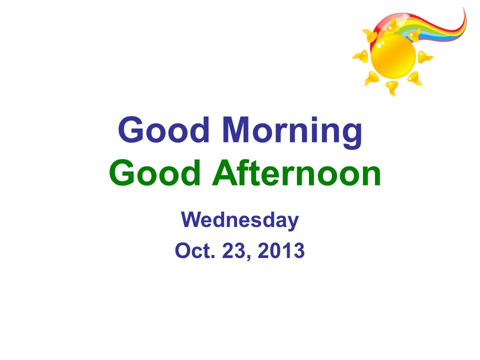 Good Morning Good Afternoon Wednesday Oct. 23, 2013