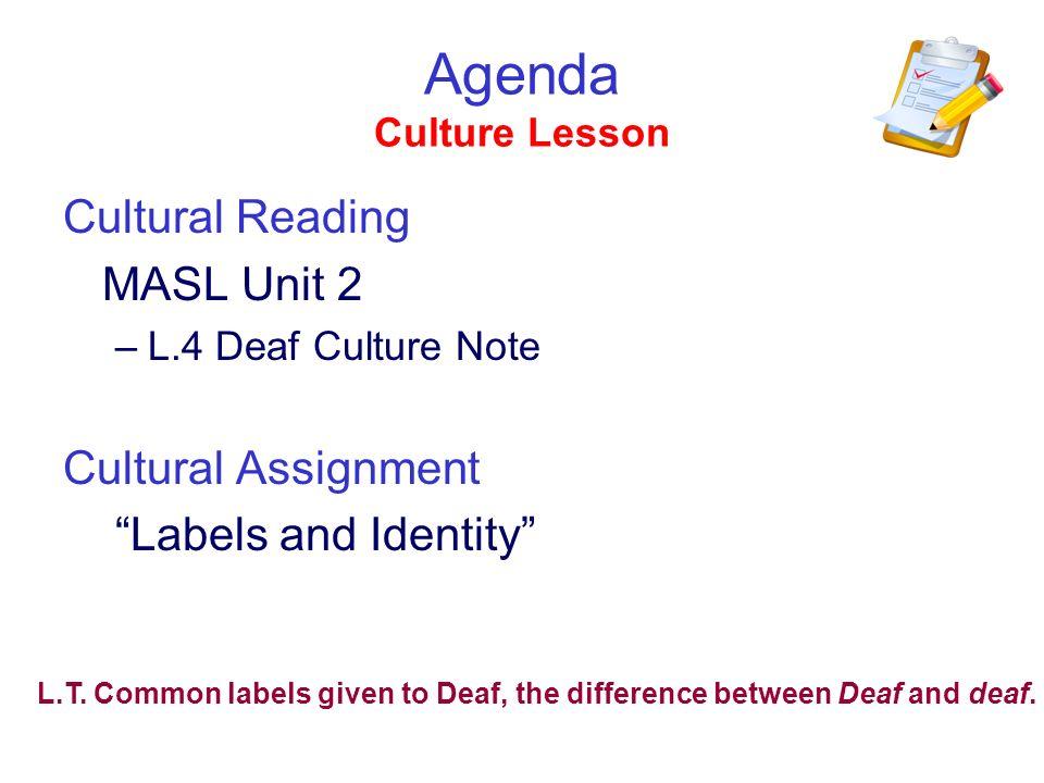 Agenda Culture Lesson Cultural Reading MASL Unit 2 –L.4 Deaf Culture Note Cultural Assignment Labels and Identity L.T. Common labels given to Deaf, th