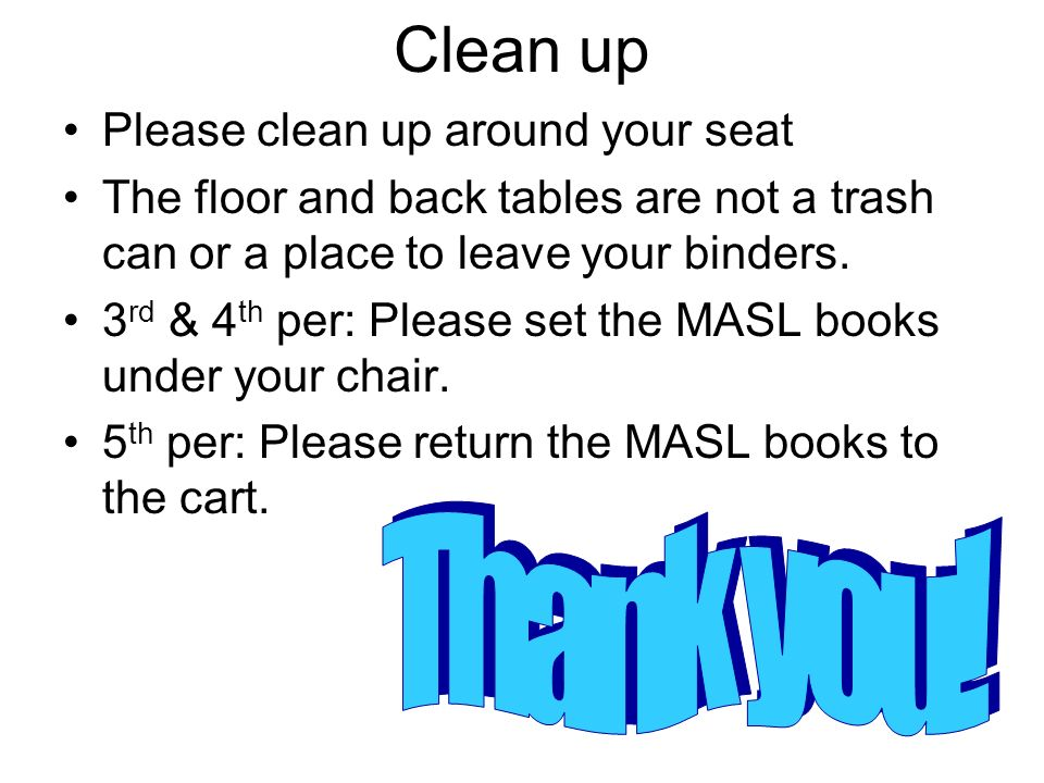 Clean up Please clean up around your seat The floor and back tables are not a trash can or a place to leave your binders. 3 rd & 4 th per: Please set