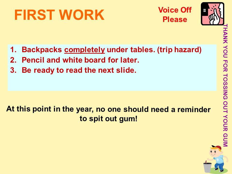 FIRST WORK 1.Backpacks completely under tables. (trip hazard) 2.Pencil and white board for later. 3.Be ready to read the next slide. THANK YOU FOR TOS
