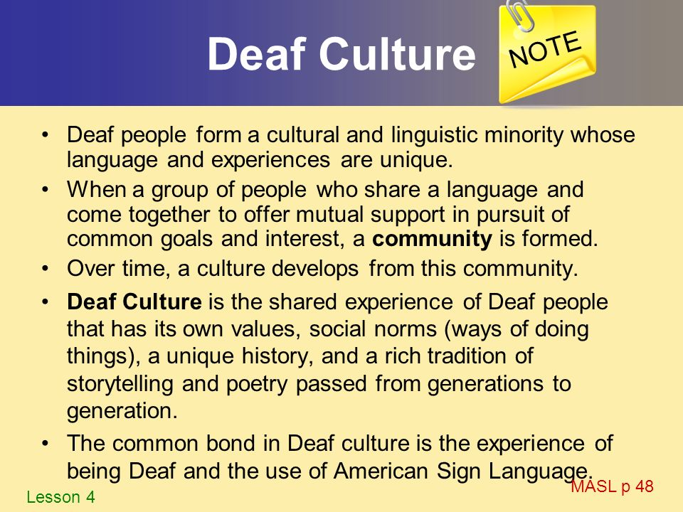 Deaf Culture Deaf people form a cultural and linguistic minority whose language and experiences are unique. When a group of people who share a languag