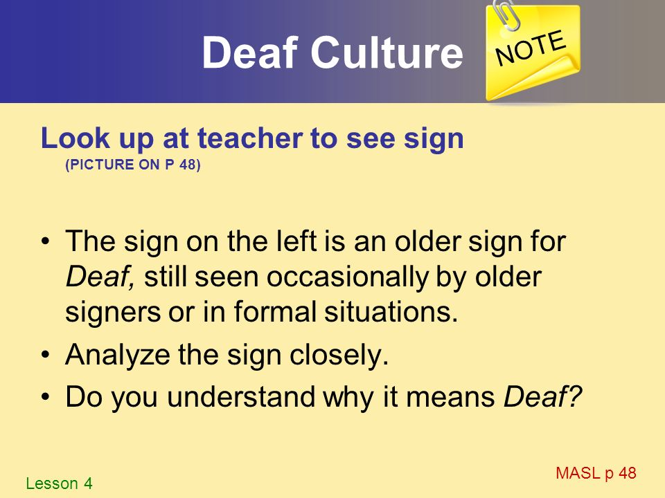 Deaf Culture Look up at teacher to see sign (PICTURE ON P 48) The sign on the left is an older sign for Deaf, still seen occasionally by older signers