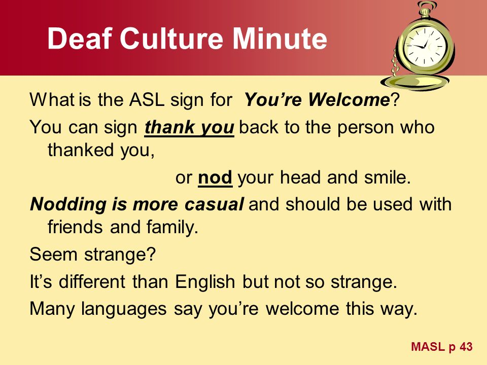 Deaf Culture Minute What is the ASL sign for Youre Welcome? You can sign thank you back to the person who thanked you, or nod your head and smile. Nod