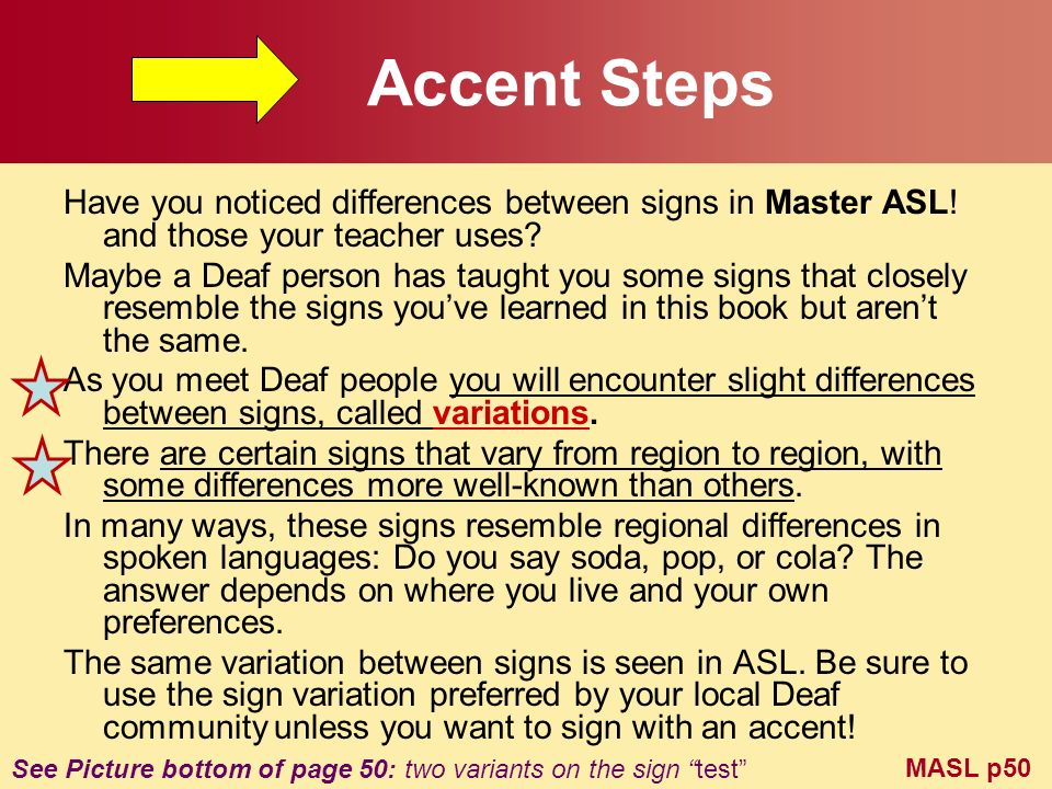 Accent Steps Have you noticed differences between signs in Master ASL! and those your teacher uses? Maybe a Deaf person has taught you some signs that