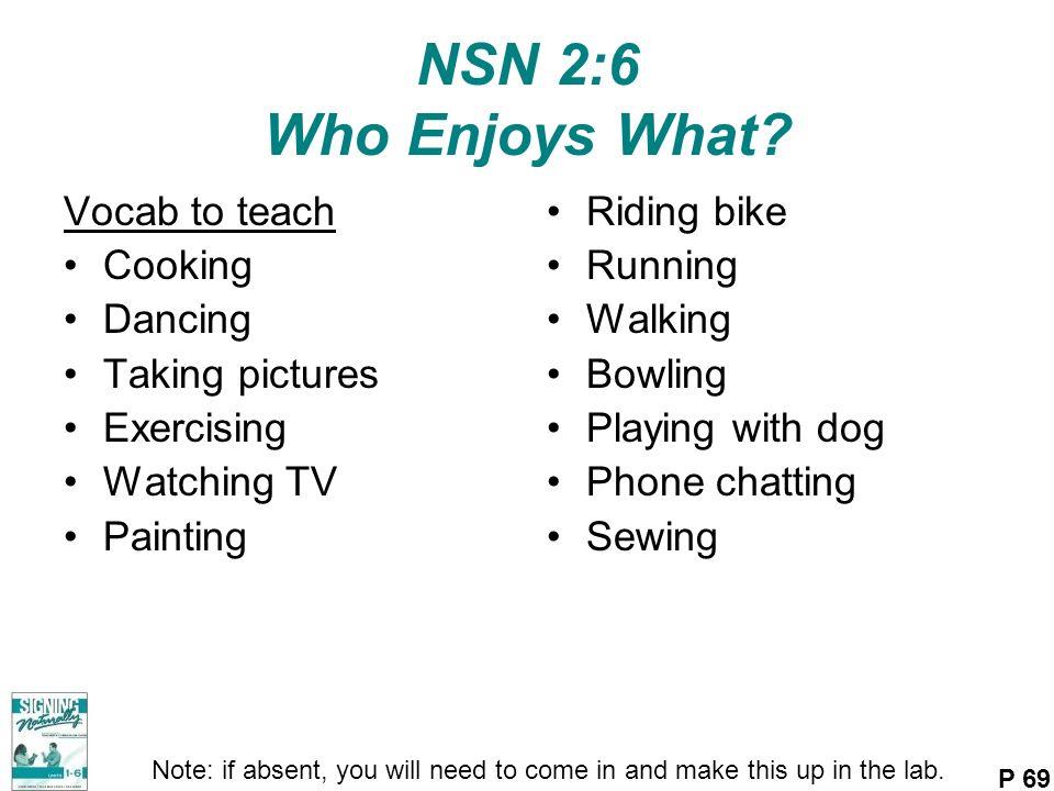 NSN 2:6 Who Enjoys What? Vocab to teach Cooking Dancing Taking pictures Exercising Watching TV Painting Riding bike Running Walking Bowling Playing wi