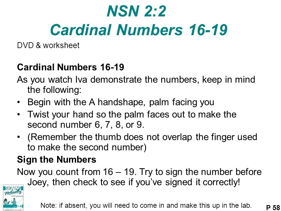 NSN 2:2 Cardinal Numbers 16-19 DVD & worksheet Cardinal Numbers 16-19 As you watch Iva demonstrate the numbers, keep in mind the following: Begin with