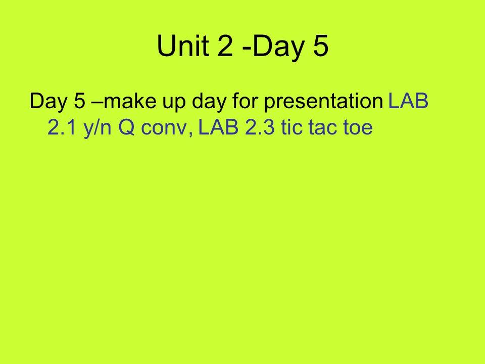 Unit 2 -Day 5 Day 5 –make up day for presentation LAB 2.1 y/n Q conv, LAB 2.3 tic tac toe